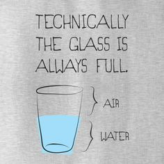 Technically The Glass Is Always Full T-Shirt - $12.99. https://www.lolshirts.com/shirt/c2be1ce18d/technically-the-glass-is-always-full-t-shirt