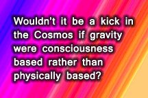 Wouldn't it be a kick in the Cosmos if gravity were consciousness based rather than physically based?