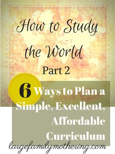 How to Study the World Part 2: Six Ways to Plan a Simple, Excellent, Affordable Curriculum {free pdf's}