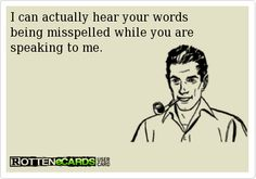 I can actually hear your words   being misspelled while you are   speaking to me.
