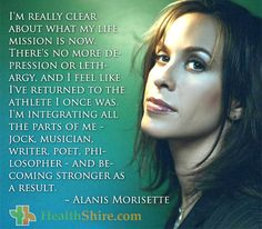 I'm really clear about what my life mission is now. There's no more depression or lethargy, and I feel like I've returned to the athlete I once was. I'm integrating all the parts of me - jock, musician, writer, poet, philosopher - and becoming stronger as a result.  - Alanis Morisette