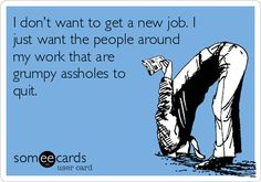I don't want to get a new job. I just want the people around my work that are grumpy assholes to quit. | Workplace Ecard | someecards.com