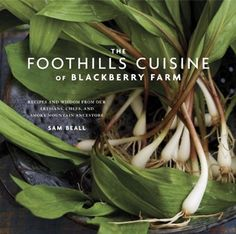 The Foothills Cuisine of Blackberry Farm: Recipes and Wisdom from Our Artisans, Chefs, and Smoky Mountain Ancestors by Sam Beall and Marah Stets