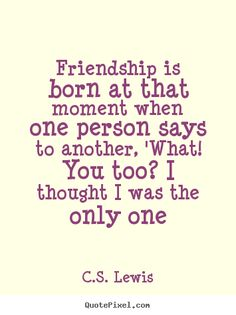 Quotes about friendship - Friendship is born at that moment when one person says to another,..