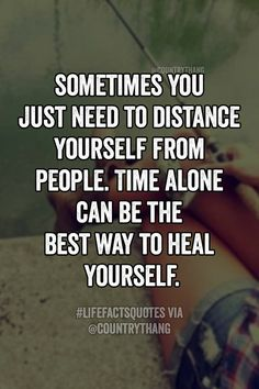 Sometimes you just need to distance yourself from people. Time alone can be the best way to heal yourself