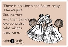 There is no North and South, really. There's just Southerners, and then there's everyone else who wishes they were.