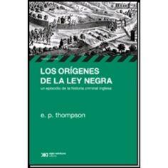 Los orígenes de la Ley Negra : un episodio de la historia criminal inglesa / E. P. Thompson ; [traducción, Teresa Arijón]