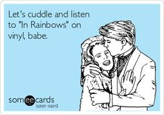 Let's cuddle and listen to 'In Rainbows' on vinyl, babe.