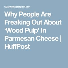 Why People Are Freaking Out About 'Wood Pulp' In Parmesan Cheese   HuffPost