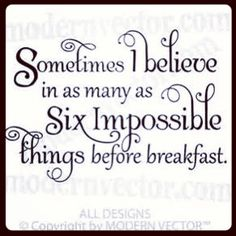 """Sometimes I believe in as many as six impossible things before breakfast !"""