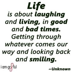 Life is about laughing and living, in good and bad times. Getting through whatever comes our way and looking back and smiling.