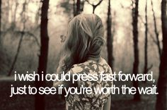 I wish I could press fast forward, just to see if you're worth the wait. Amazing Quotes, Cute Quotes, Great Quotes, Quotes To Live By, Funny Quotes, Inspirational Quotes, Quotable Quotes, Lyric Quotes, Before Us