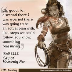 """There were so many good quotes from City of Heavenly Fire. These are just a few that are non-spoiler-y because they were on the CoHF page. Before the movie was released you could get sneak peaks of different inside cover art & chapters. I'm not going to spoil anything or how I felt about characters. Check out one of my latest pins, comment, and we can talk about the book somewhere else. Isabelle """"For a second there I was worried there was going to be an actual plan... Something reassuring."""""""
