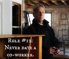 Gibbs' Rule #12. Never date a co-worker. Season 1, episode 15...Kats rule #2 , had this rule way before the show!