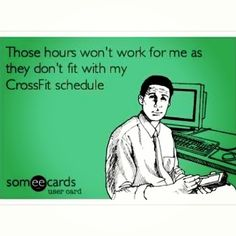 Yep, so true! Any job i have must work around my crossfit schedule :)