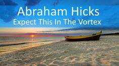 Abraham Hicks - This is What to Expect When You're In The Vortex
