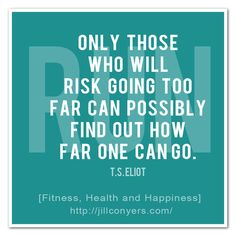 Risk Going Too Far. Quote. TS Eliot.