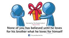 None of you has believed until he loves for his brother what he loves for himself.