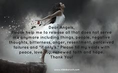 """Dear Angels,  Please help me to release all that does not serve me anymore including things, people, negative thoughts, bitterness, anger, resentment, perceived failures and """"if only's."""" Please fill my voids with peace, love, joy, renewed faith and hope. Thank You!"""