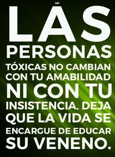 Las personas tóxicas no cambian con tu amabilidad ni con tu insistencia. Deja que la vida se encargue de educar su veneno.