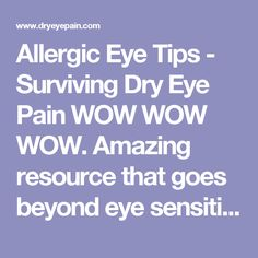 Allergic Eye Tips - Surviving Dry Eye Pain WOW WOW WOW. Amazing resource that goes beyond eye sensitivity and allergies to a holistic health perspective