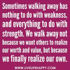 """""""Sometimes walking away has nothing to do with weakness, and everything to do with strength.  We walk away not because we want others to realize our worth and value, but because we finally realize our own."""""""