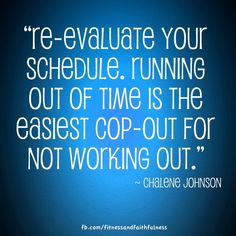 """Re-evaluate your schedule. Running out of time is the easiest cop-out for not working out."" - Chalene Johnson"