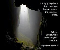 """""""It is by going down into the abyss that we recover the treasures of life. Where you stumble, there lies your treasure."""" --Joseph Campbell"""