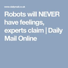 Robots will NEVER have feelings, experts claim | Daily Mail Online