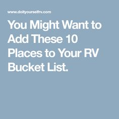 You Might Want to Add These 10 Places to Your RV Bucket List.