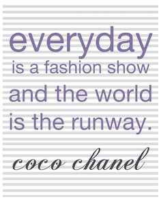 Everyday is a fashion show and the world is the runway.