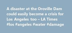 A disaster at the Oroville Dam could easily become a crisis for Los Angeles too – LA Times #los #angeles #water #damage http://zambia.remmont.com/a-disaster-at-the-oroville-dam-could-easily-become-a-crisis-for-los-angeles-too-la-times-los-angeles-water-damage/  # A disaster at the Oroville Dam could easily become a crisis for Los Angeles too The Times Editorial Board Southern Californians have been drinking from the Feather River — and washing in it, flushing with it and sprinkling it over…