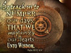 Psalm 90:12 KJV So teach us to number our days, that we may apply our hearts unto wisdom. #Dailybibleverse