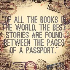 of all the books in the world.. the best stories are found between the pages of a passport