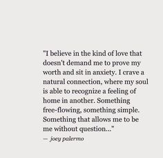 I believe in the kind of love that doesn't demand me to prove my worth and sit in anxiety. I crave a natural connection, where my soul is able to recognize a feeling of home in another. Something free-flowing, something simple. Something that allows me to be me without question.