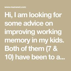 Hi, I am looking for some advice on improving working memory in my kids. Both of them (7 & 10) have been to an Ed Psych privately for testing.