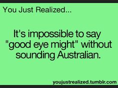I'm doing it over and over again because it really does make me sound Australian!!