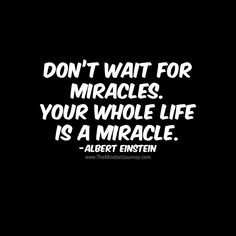 Don't wait for miracles. Your whole life is a miracle. -Albert Einstein - The Mindset Journey Don't wait for miracles. Your whole life is a miracle. -Albert Einstein-B Encouragement Quotes, Wisdom Quotes, True Quotes, Words Quotes, Quotes To Live By, Motivational Quotes, Inspirational Quotes, Movie Quotes, People Quotes