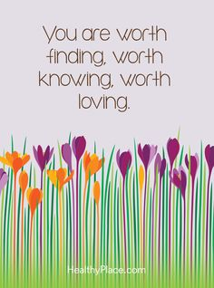 Quote on mental health: You are worth finding, worth knowing, worth loving. www.HealthyPlace.com