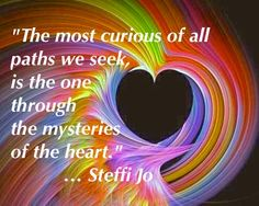 The most curious of all paths we seek, is the one through the mysteries of the heart.