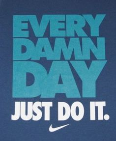 JUST DO IT.- love that motto