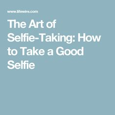 The Art of Selfie-Taking: How to Take a Good Selfie
