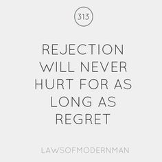 Rejection will never hurt for as long as regret. Sometimes I'm not so sure about this, but I wish I was.