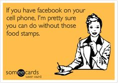 If you have facebook on your cell phone, I'm pretty sure you can do without those food stamps.