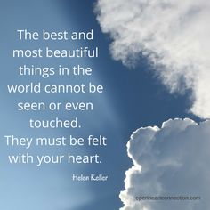 The best and most beautiful things in the world cannot be seen or even touched. They must be felt with the heart. (Helen Keller)