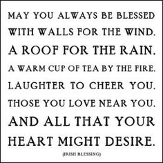 may you always be blessed with walls for the wind, a roof for the rain, a warm cup of tea by the fire, laughter to cheer you, those you love you near you, and all that your heart might desire