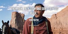 Talk low, talk slow and don't say too much. - John Wayne at Lifehack QuotesJohn Wayne at http://quotes.lifehack.org/by-author/john-wayne/