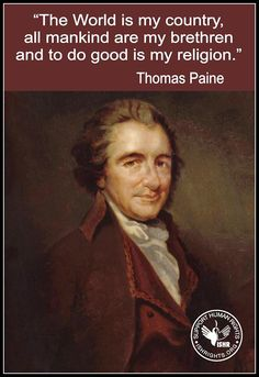 """""""The World is my country, all mankind are my brethren and to do good is my religion."""" Thomas Paine"""