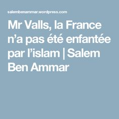 Mr Valls, la France n'a pas été enfantée par l'islam | Salem Ben Ammar