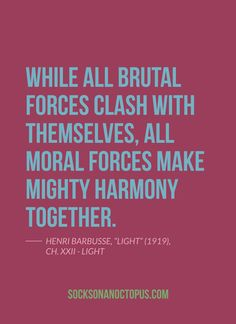 "Quote Of The Day: June 29, 2014 - While all brutal forces clash with themselves, all moral forces make mighty harmony together. — Henri Barbusse, ""Light"" (1919), Ch. XXII - Light - #Quote"